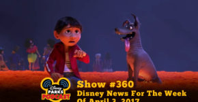 Disney Parks Podcast Show #360 – Disney News For The Week Of April 3, 2017
