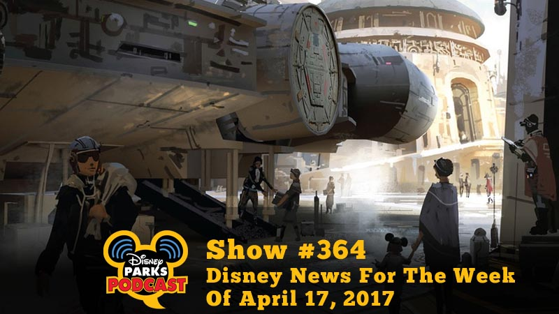 Disney Parks Podcast Show #364 – Disney News For The Week Of April 17, 2017