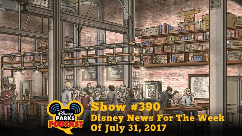 Disney Parks Podcast Show #390 – Disney News For The Week Of July 31, 2017